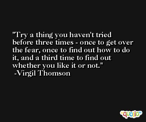 Try a thing you haven't tried before three times - once to get over the fear, once to find out how to do it, and a third time to find out whether you like it or not. -Virgil Thomson