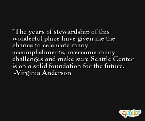 The years of stewardship of this wonderful place have given me the chance to celebrate many accomplishments, overcome many challenges and make sure Seattle Center is on a solid foundation for the future. -Virginia Anderson