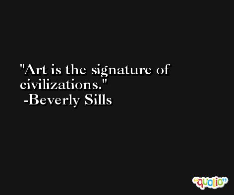 Art is the signature of civilizations. -Beverly Sills