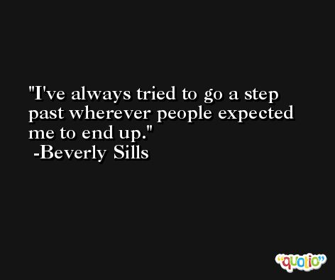 I've always tried to go a step past wherever people expected me to end up. -Beverly Sills