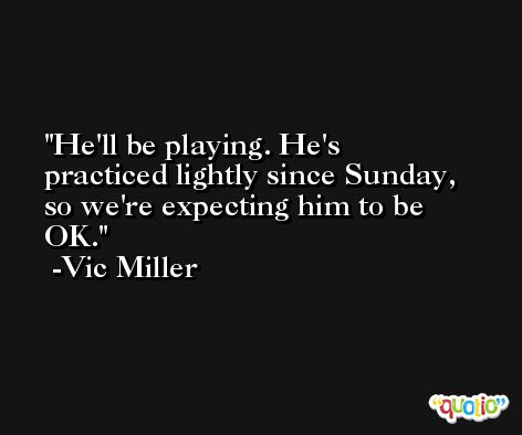 He'll be playing. He's practiced lightly since Sunday, so we're expecting him to be OK. -Vic Miller