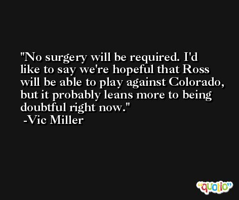 No surgery will be required. I'd like to say we're hopeful that Ross will be able to play against Colorado, but it probably leans more to being doubtful right now. -Vic Miller