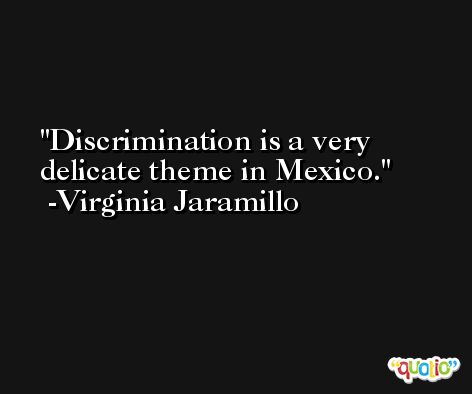 Discrimination is a very delicate theme in Mexico. -Virginia Jaramillo