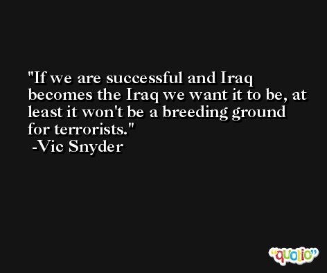 If we are successful and Iraq becomes the Iraq we want it to be, at least it won't be a breeding ground for terrorists. -Vic Snyder