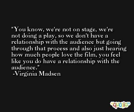 You know, we're not on stage, we're not doing a play, so we don't have a relationship with the audience but going through that process and also just hearing how much people love the film, you feel like you do have a relationship with the audience. -Virginia Madsen