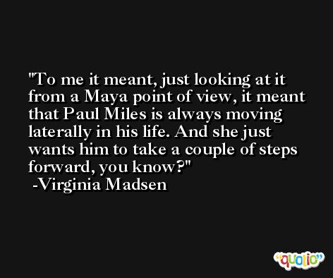 To me it meant, just looking at it from a Maya point of view, it meant that Paul Miles is always moving laterally in his life. And she just wants him to take a couple of steps forward, you know? -Virginia Madsen