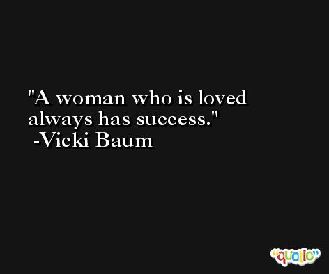 A woman who is loved always has success. -Vicki Baum
