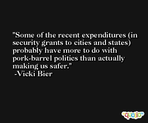 Some of the recent expenditures (in security grants to cities and states) probably have more to do with pork-barrel politics than actually making us safer. -Vicki Bier