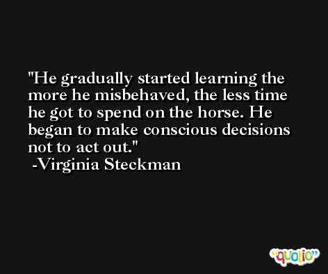 He gradually started learning the more he misbehaved, the less time he got to spend on the horse. He began to make conscious decisions not to act out. -Virginia Steckman