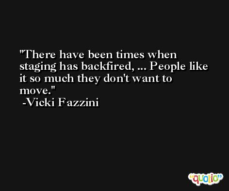 There have been times when staging has backfired, ... People like it so much they don't want to move. -Vicki Fazzini