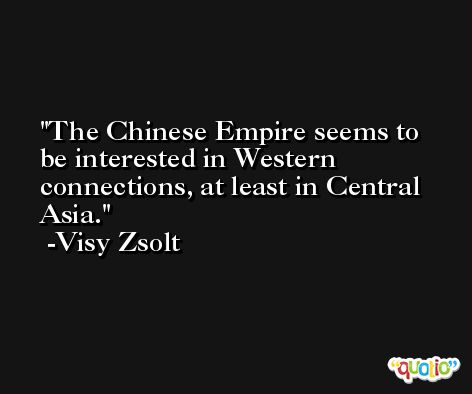 The Chinese Empire seems to be interested in Western connections, at least in Central Asia. -Visy Zsolt