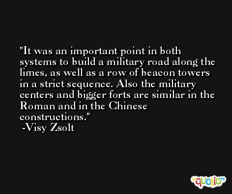 It was an important point in both systems to build a military road along the limes, as well as a row of beacon towers in a strict sequence. Also the military centers and bigger forts are similar in the Roman and in the Chinese constructions. -Visy Zsolt