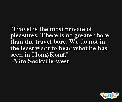 Travel is the most private of pleasures. There is no greater bore than the travel bore. We do not in the least want to hear what he has seen in Hong-Kong. -Vita Sackville-west
