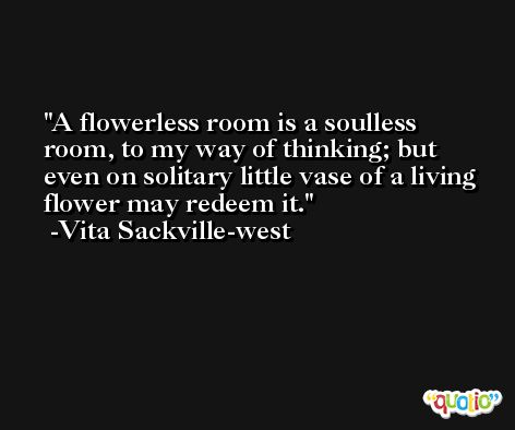 A flowerless room is a soulless room, to my way of thinking; but even on solitary little vase of a living flower may redeem it. -Vita Sackville-west