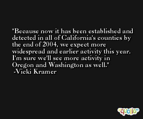 Because now it has been established and detected in all of California's counties by the end of 2004, we expect more widespread and earlier activity this year. I'm sure we'll see more activity in Oregon and Washington as well. -Vicki Kramer