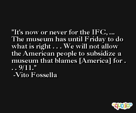 It's now or never for the IFC, ... The museum has until Friday to do what is right . . . We will not allow the American people to subsidize a museum that blames [America] for . . . 9/11. -Vito Fossella
