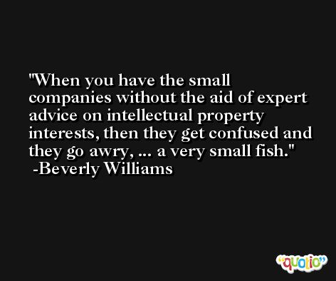 When you have the small companies without the aid of expert advice on intellectual property interests, then they get confused and they go awry, ... a very small fish. -Beverly Williams