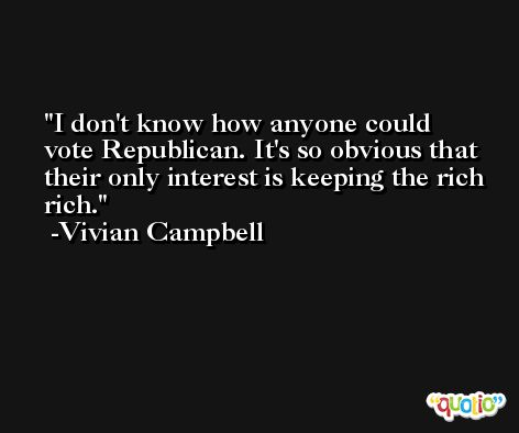 I don't know how anyone could vote Republican. It's so obvious that their only interest is keeping the rich rich. -Vivian Campbell