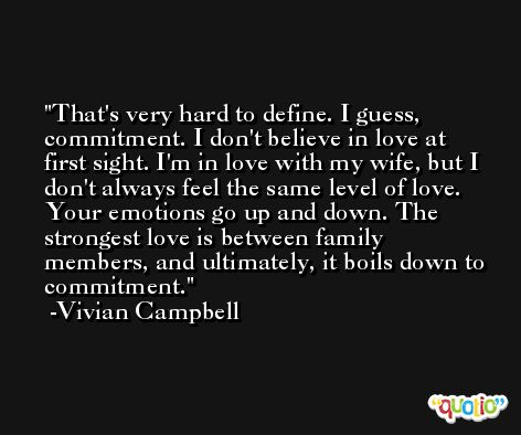 That's very hard to define. I guess, commitment. I don't believe in love at first sight. I'm in love with my wife, but I don't always feel the same level of love. Your emotions go up and down. The strongest love is between family members, and ultimately, it boils down to commitment. -Vivian Campbell