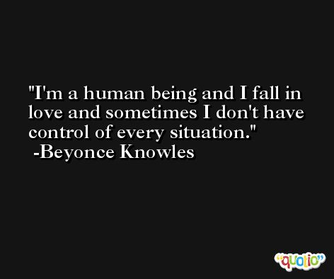 I'm a human being and I fall in love and sometimes I don't have control of every situation. -Beyonce Knowles