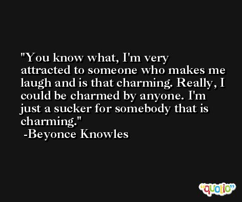 You know what, I'm very attracted to someone who makes me laugh and is that charming. Really, I could be charmed by anyone. I'm just a sucker for somebody that is charming. -Beyonce Knowles