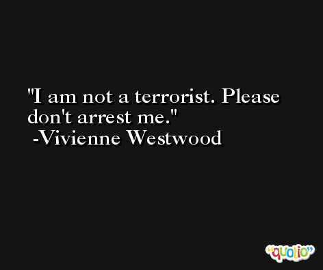 I am not a terrorist. Please don't arrest me. -Vivienne Westwood