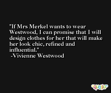 If Mrs Merkel wants to wear Westwood, I can promise that I will design clothes for her that will make her look chic, refined and influential. -Vivienne Westwood