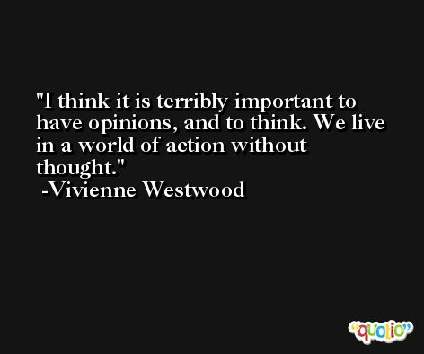 I think it is terribly important to have opinions, and to think. We live in a world of action without thought. -Vivienne Westwood
