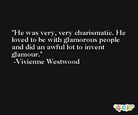 He was very, very charismatic. He loved to be with glamorous people and did an awful lot to invent glamour. -Vivienne Westwood