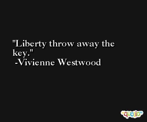 Liberty throw away the key. -Vivienne Westwood