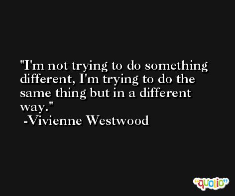 I'm not trying to do something different, I'm trying to do the same thing but in a different way. -Vivienne Westwood