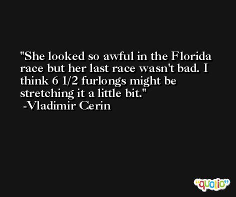 She looked so awful in the Florida race but her last race wasn't bad. I think 6 1/2 furlongs might be stretching it a little bit. -Vladimir Cerin