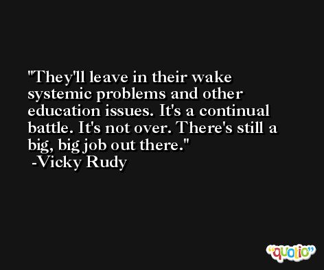 They'll leave in their wake systemic problems and other education issues. It's a continual battle. It's not over. There's still a big, big job out there. -Vicky Rudy