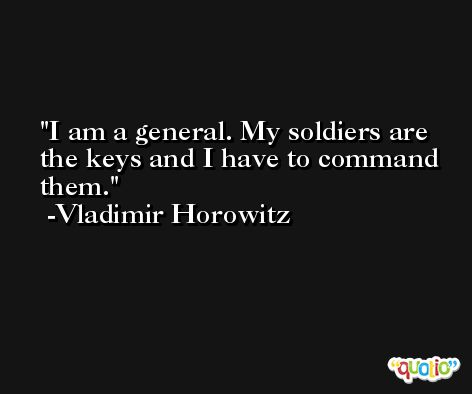 I am a general. My soldiers are the keys and I have to command them. -Vladimir Horowitz