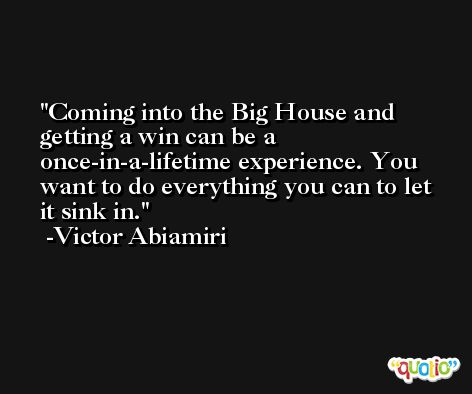 Coming into the Big House and getting a win can be a once-in-a-lifetime experience. You want to do everything you can to let it sink in. -Victor Abiamiri