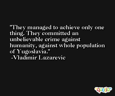 They managed to achieve only one thing. They committed an unbelievable crime against humanity, against whole population of Yugoslavia. -Vladimir Lazarevic