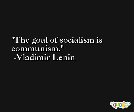 The goal of socialism is communism. -Vladimir Lenin