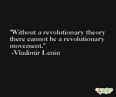 Without a revolutionary theory there cannot be a revolutionary movement. -Vladimir Lenin