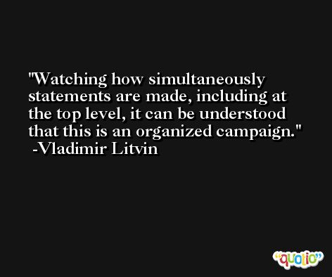 Watching how simultaneously statements are made, including at the top level, it can be understood that this is an organized campaign. -Vladimir Litvin