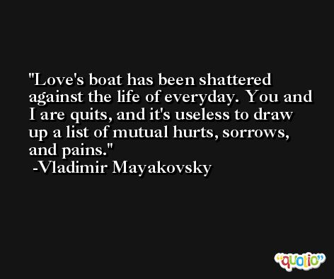 Love's boat has been shattered against the life of everyday. You and I are quits, and it's useless to draw up a list of mutual hurts, sorrows, and pains. -Vladimir Mayakovsky