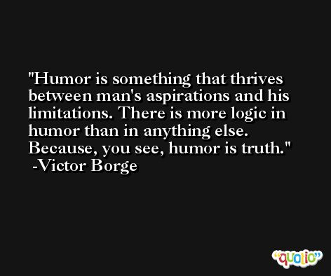 Humor is something that thrives between man's aspirations and his limitations. There is more logic in humor than in anything else. Because, you see, humor is truth. -Victor Borge