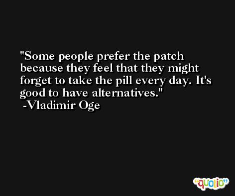 Some people prefer the patch because they feel that they might forget to take the pill every day. It's good to have alternatives. -Vladimir Oge