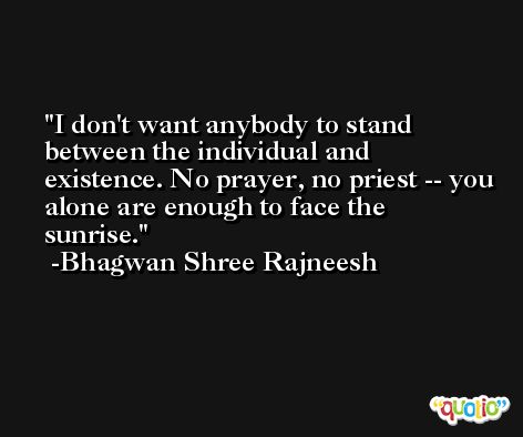 I don't want anybody to stand between the individual and existence. No prayer, no priest -- you alone are enough to face the sunrise. -Bhagwan Shree Rajneesh