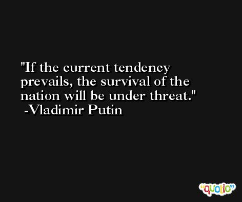 If the current tendency prevails, the survival of the nation will be under threat. -Vladimir Putin