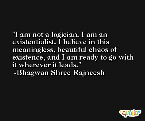 I am not a logician. I am an existentialist. I believe in this meaningless, beautiful chaos of existence, and I am ready to go with it wherever it leads. -Bhagwan Shree Rajneesh