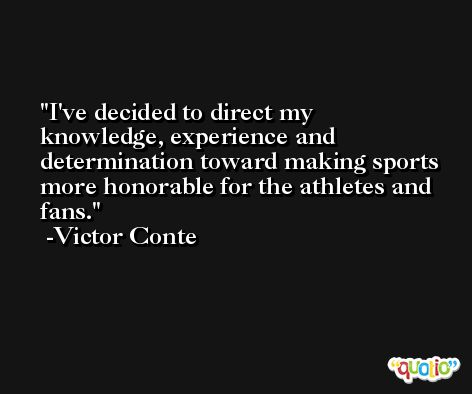I've decided to direct my knowledge, experience and determination toward making sports more honorable for the athletes and fans. -Victor Conte