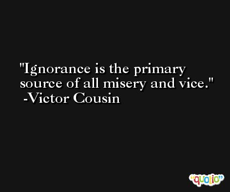 Ignorance is the primary source of all misery and vice. -Victor Cousin