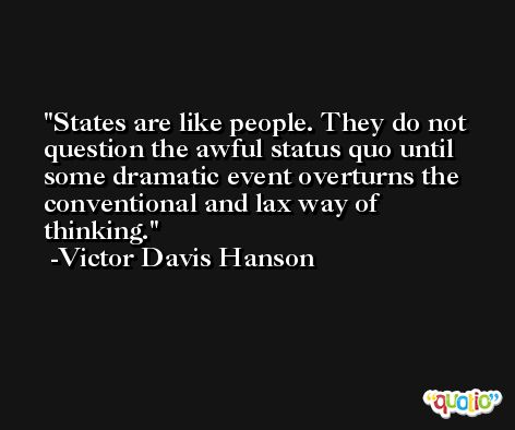 States are like people. They do not question the awful status quo until some dramatic event overturns the conventional and lax way of thinking. -Victor Davis Hanson