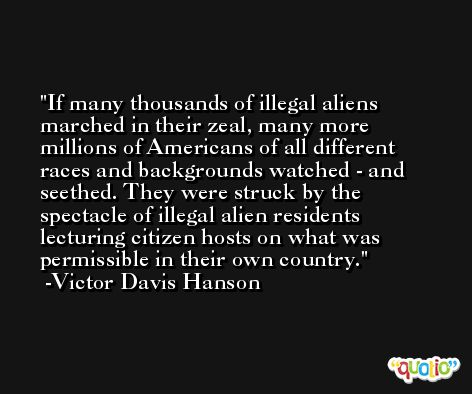 If many thousands of illegal aliens marched in their zeal, many more millions of Americans of all different races and backgrounds watched - and seethed. They were struck by the spectacle of illegal alien residents lecturing citizen hosts on what was permissible in their own country. -Victor Davis Hanson