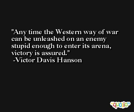Any time the Western way of war can be unleashed on an enemy stupid enough to enter its arena, victory is assured. -Victor Davis Hanson